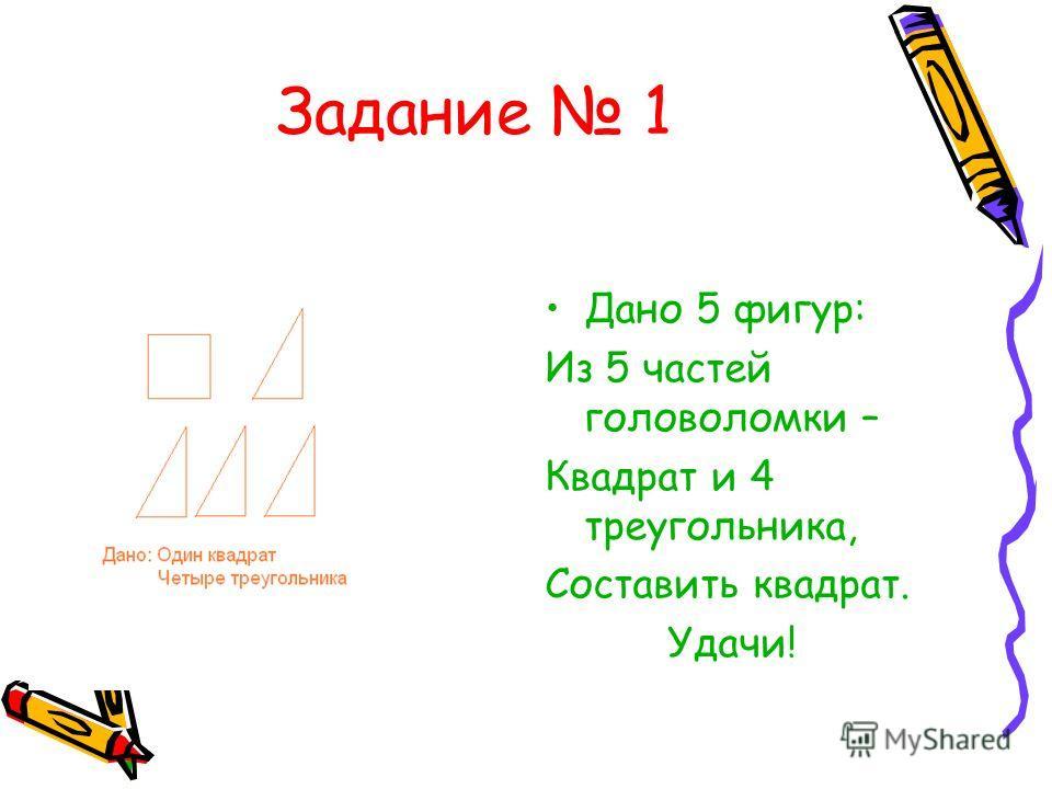 Задание 1 Дано 5 фигур: Из 5 частей головоломки – Квадрат и 4 треугольника, Составить квадрат. Удачи!