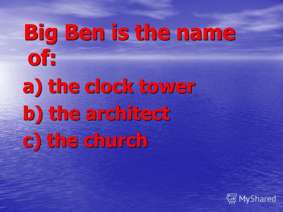 Big Ben is the name of: Big Ben is the name of: a) the clock tower a) the clock tower b) the architect b) the architect c) the church c) the church
