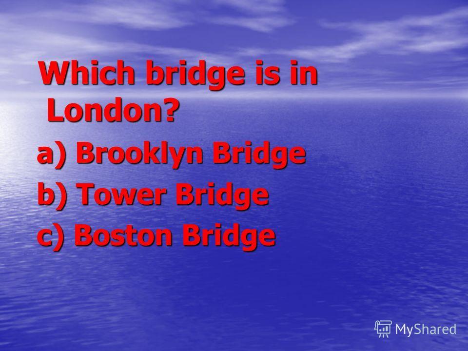 Which bridge is in London? Which bridge is in London? a) Brooklyn Bridge a) Brooklyn Bridge b) Tower Bridge b) Tower Bridge c) Boston Bridge c) Boston Bridge