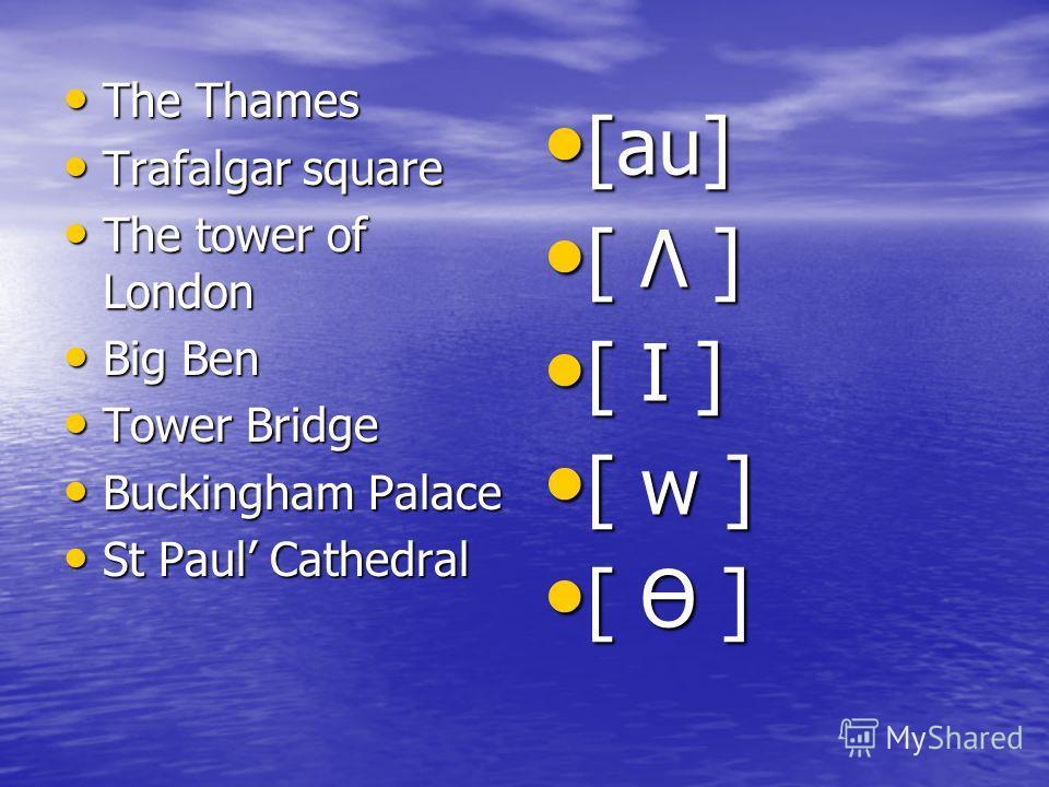The Thames The Thames Trafalgar square Trafalgar square The tower of London The tower of London Big Ben Big Ben Tower Bridge Tower Bridge Buckingham Palace Buckingham Palace St Paul Cathedral St Paul Cathedral [au] [au] [ Λ ] [ Λ ] [ I ] [ I ] [ w ]