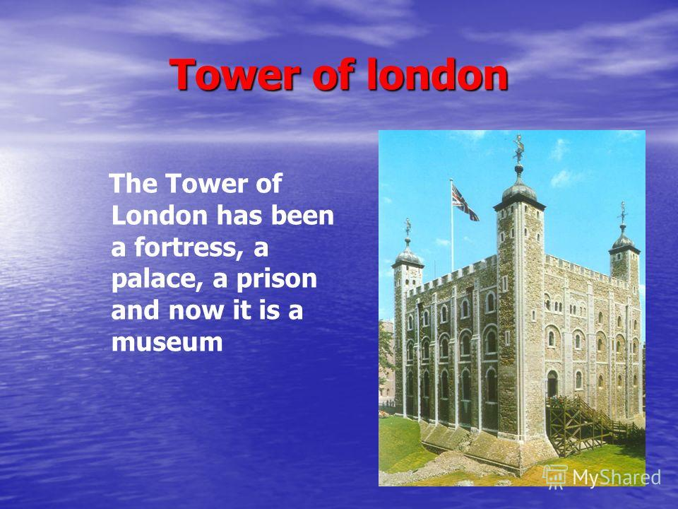 Tower of london The Tower of London has been a fortress, a palace, a prison and now it is a museum