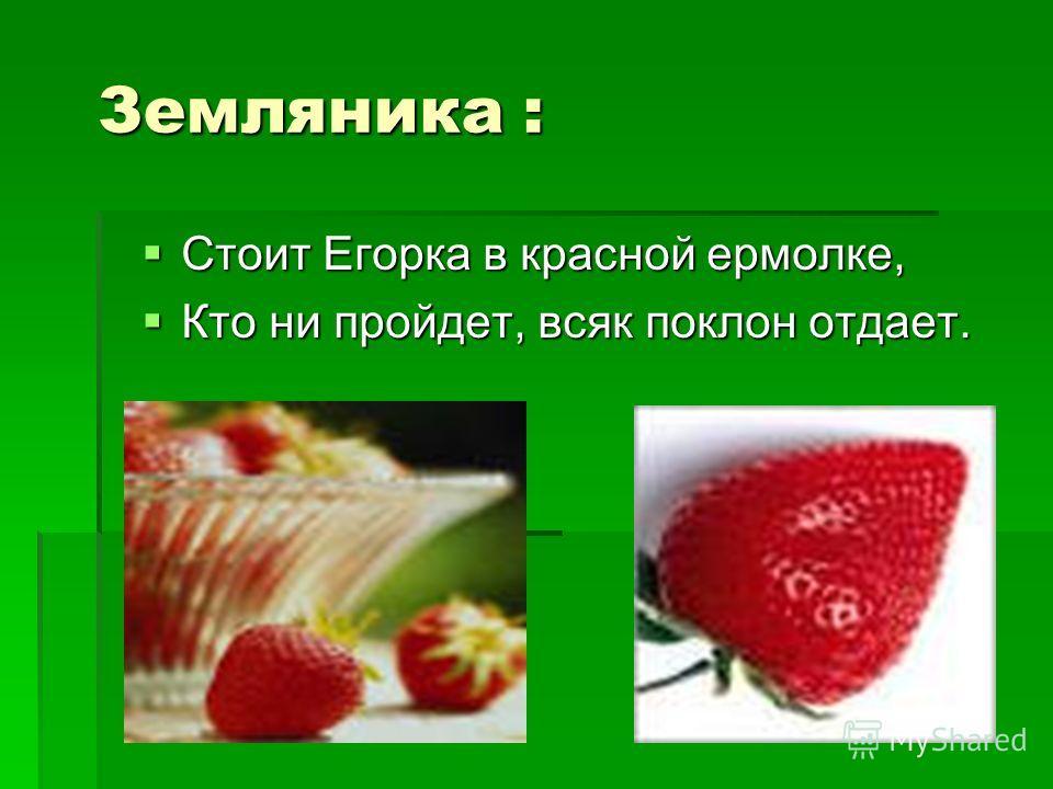 Земляника : Стоит Егорка в красной ермолке, Стоит Егорка в красной ермолке, Кто ни пройдет, всяк поклон отдает. Кто ни пройдет, всяк поклон отдает.