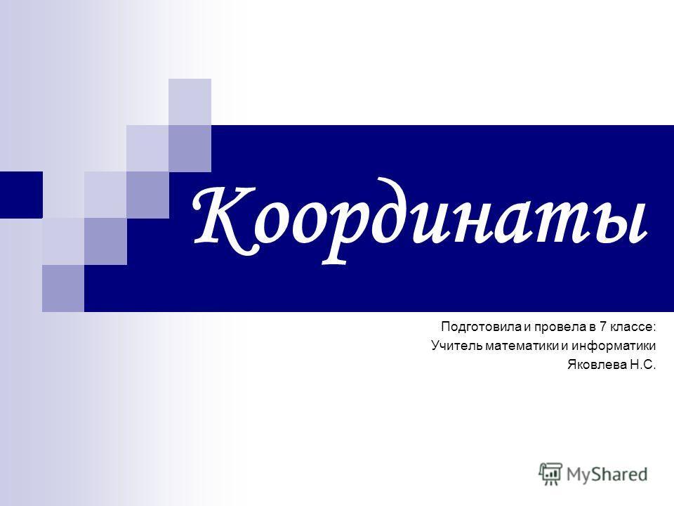 Координаты Подготовила и провела в 7 классе: Учитель математики и информатики Яковлева Н.С.