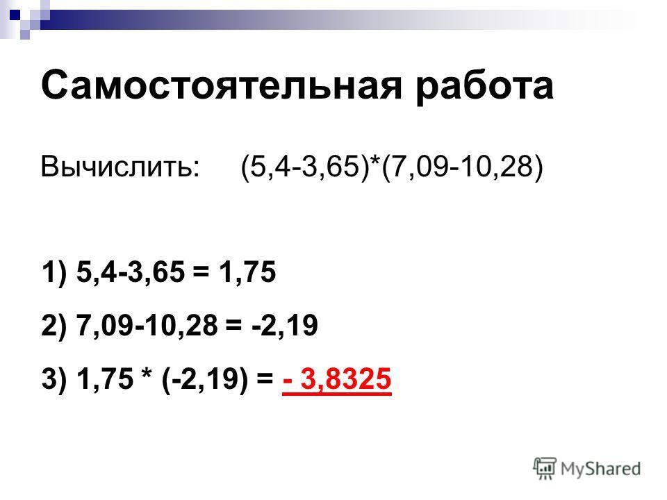Самостоятельная работа Вычислить: (5,4-3,65)*(7,09-10,28) 1) 5,4-3,65 = 1,75 2) 7,09-10,28 = -2,19 3) 1,75 * (-2,19) = - 3,8325
