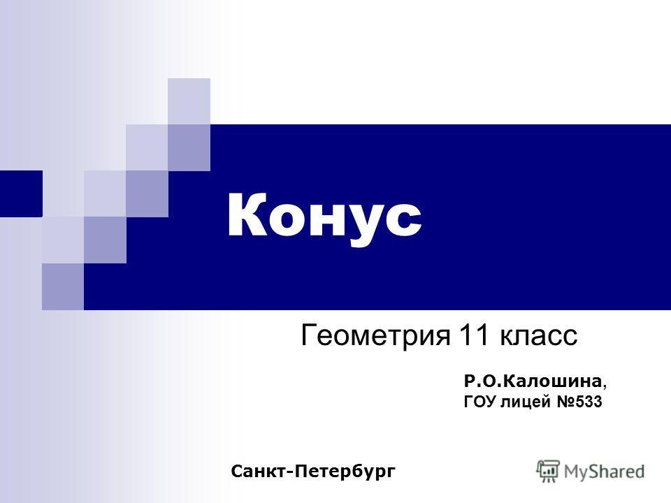 Конус Геометрия 11 класс Р.О.Калошина, ГОУ лицей 533 Санкт-Петербург