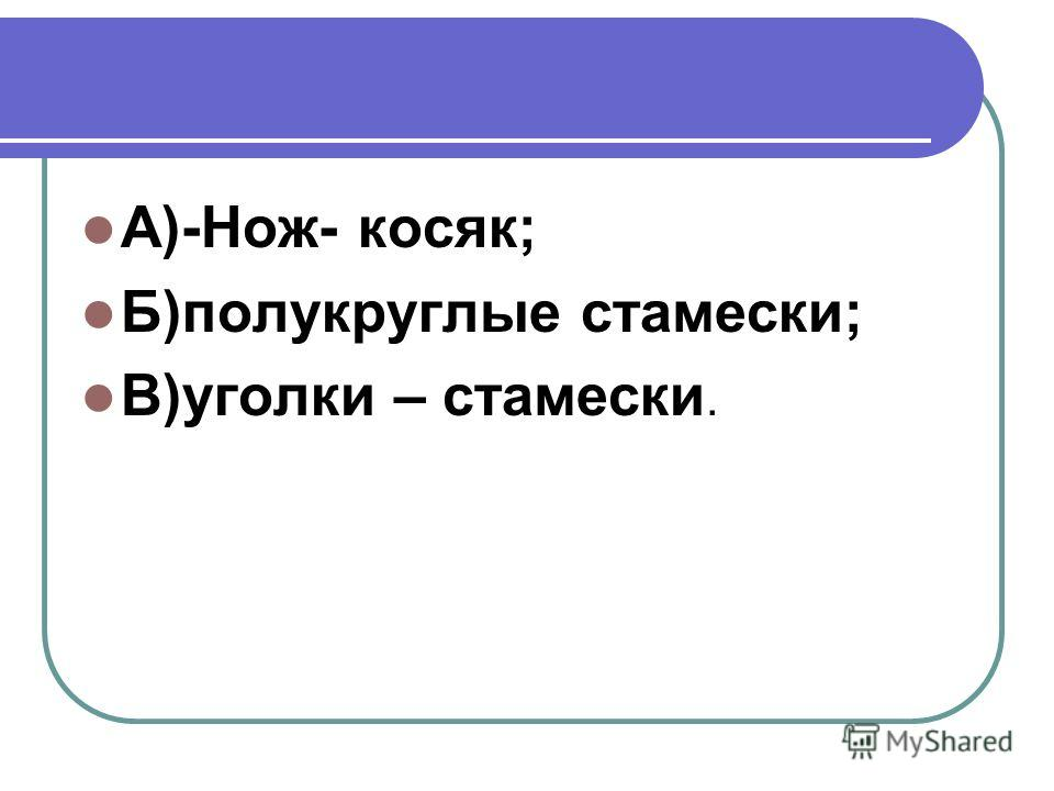 А)-Нож- косяк; Б)полукруглые стамески; В)уголки – стамески.