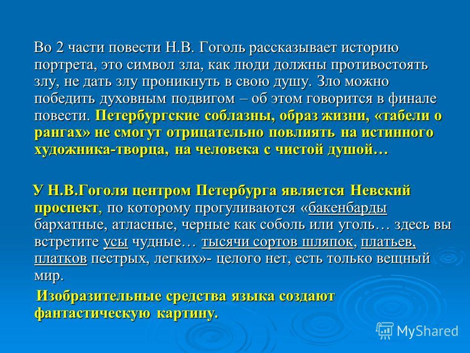 Во 2 части повести Н.В. Гоголь рассказывает историю портрета, это символ зла, как люди должны противостоять злу, не дать злу проникнуть в свою душу. Зло можно победить духовным подвигом – об этом говорится в финале повести. Петербургские соблазны, об