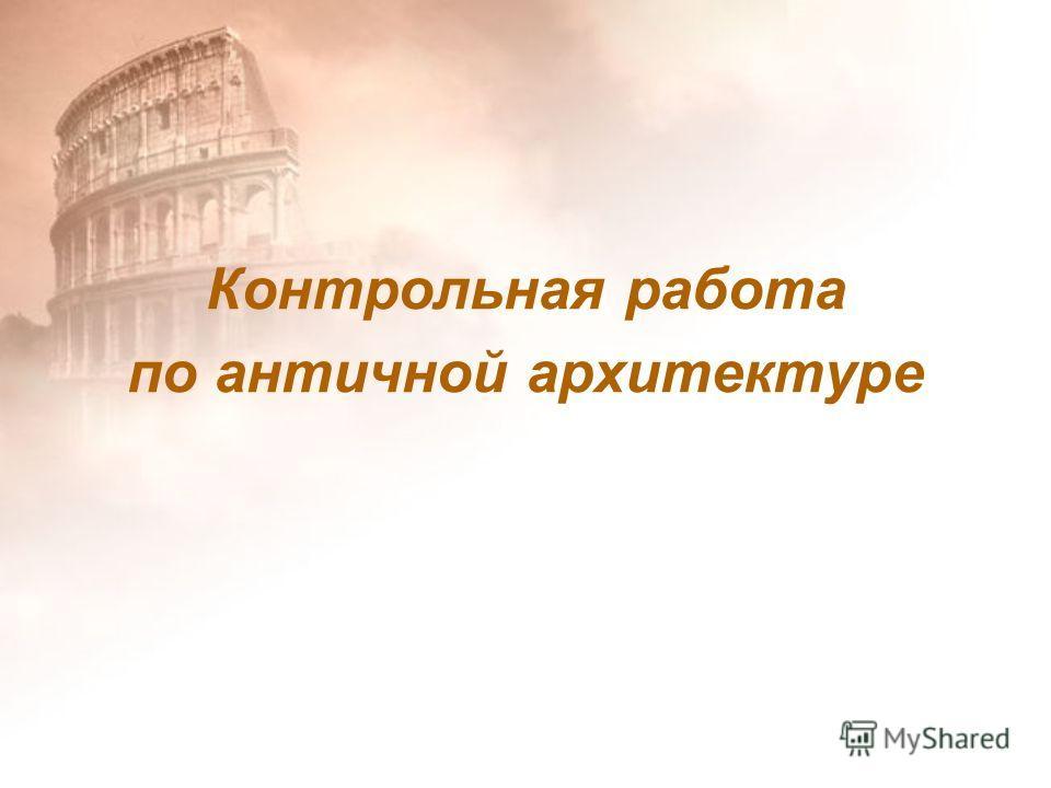 Презентация на тему Контрольная работа по античной архитектуре  1 Контрольная работа по античной архитектуре