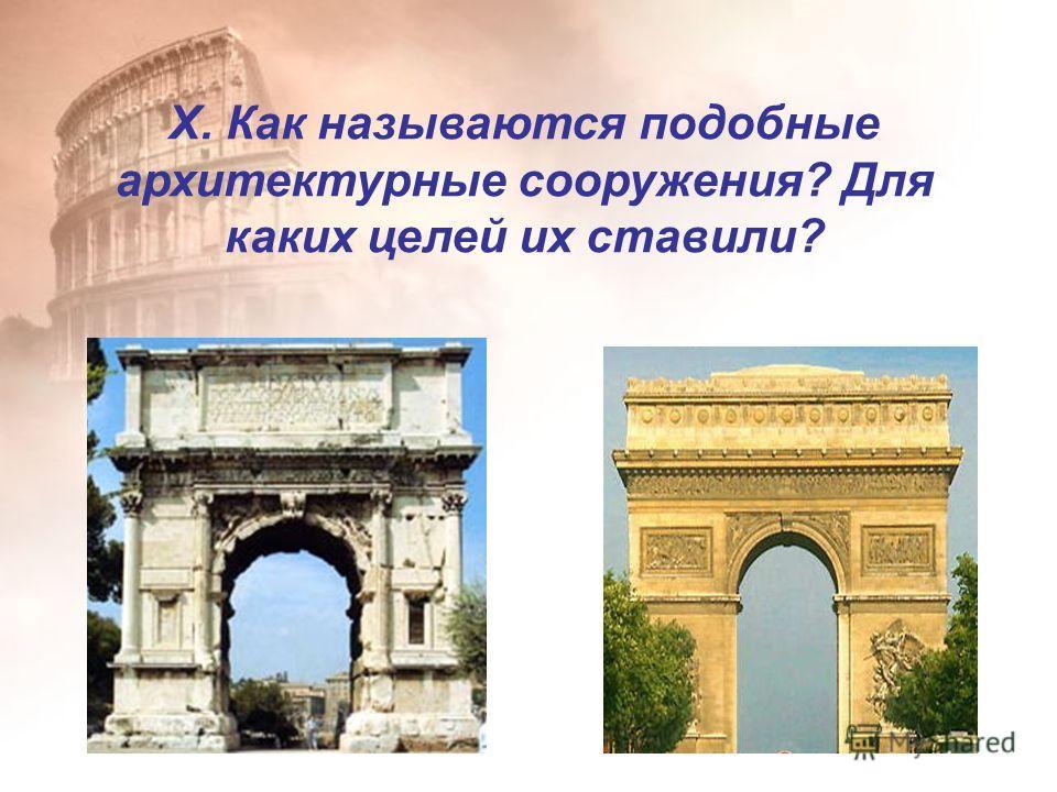 X. Как называются подобные архитектурные сооружения? Для каких целей их ставили?