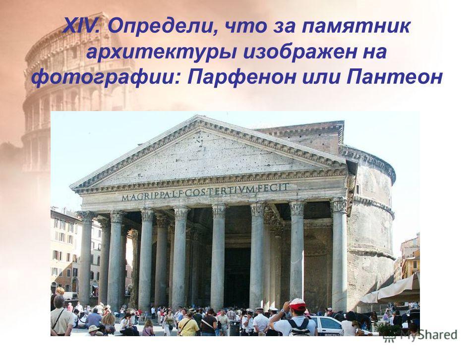 XIV. Определи, что за памятник архитектуры изображен на фотографии: Парфенон или Пантеон