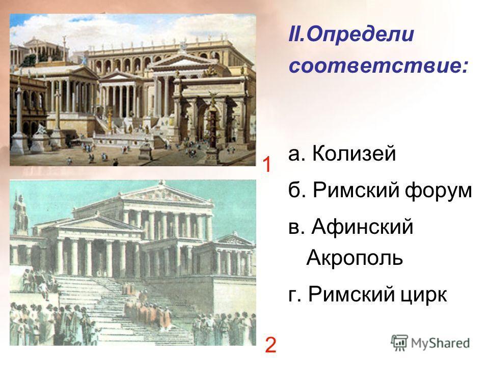II.Определи соответствие: а. Колизей б. Римский форум в. Афинский Акрополь г. Римский цирк 1 2