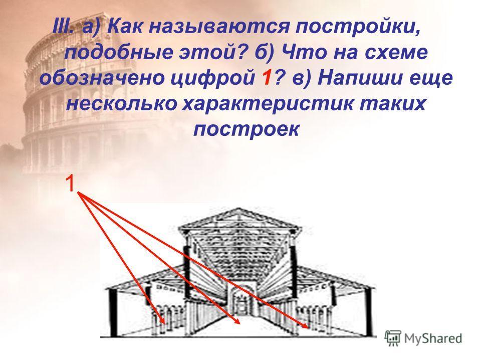 III. а) Как называются постройки, подобные этой? б) Что на схеме обозначено цифрой 1? в) Напиши еще несколько характеристик таких построек 1