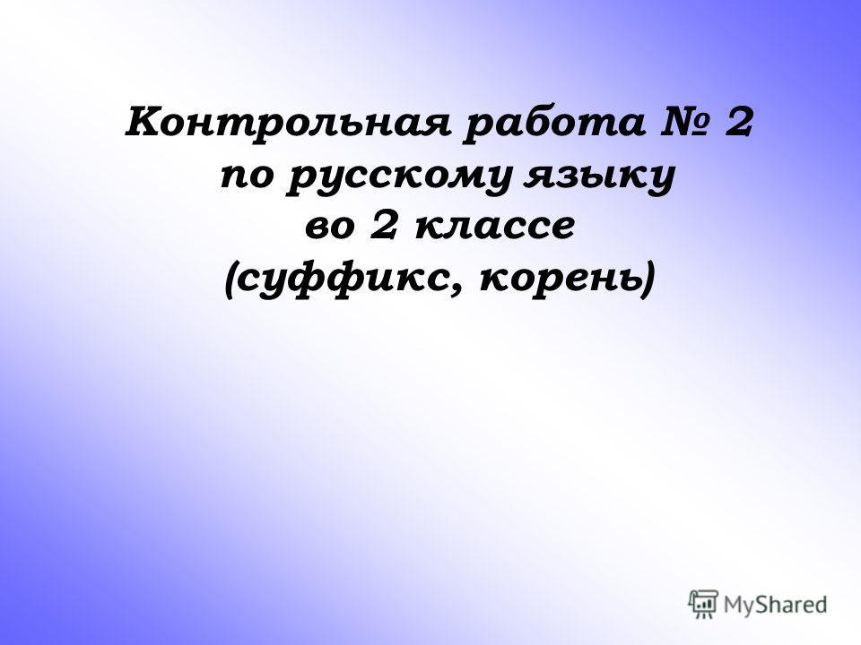 Контрольная работа 2 по русскому языку во 2 классе (суффикс, корень)