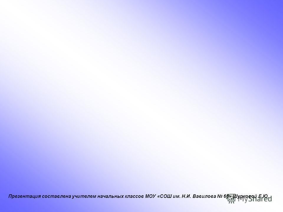 Презентация составлена учителем начальных классов МОУ «СОШ им. Н.И. Вавилова 66» Шурковой Е.Ю.