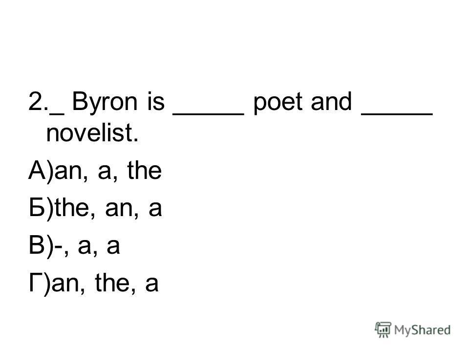 2._ Byron is _____ poet and _____ novelist. А)an, a, the Б)the, an, a В)-, a, a Г)an, the, a