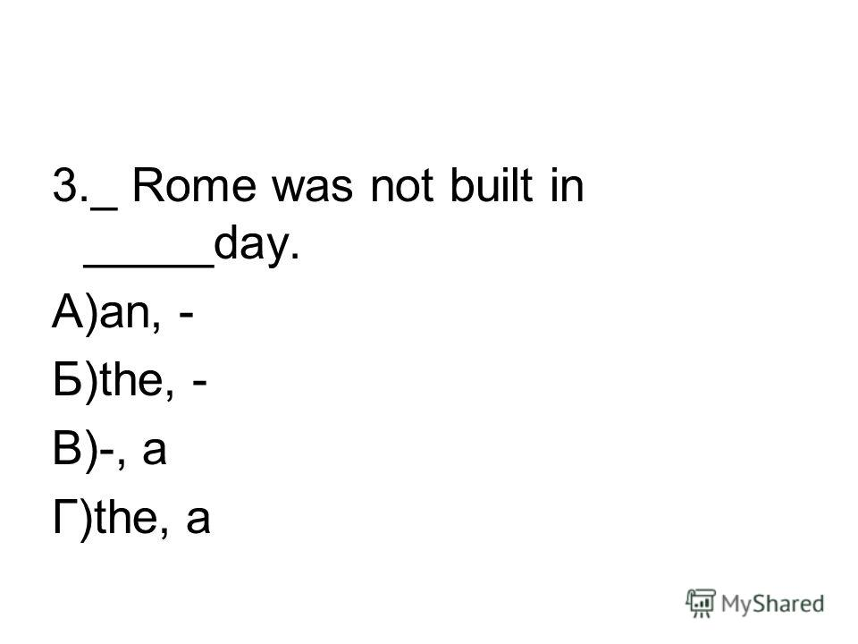 3._ Rome was not built in _____day. А)an, - Б)the, - В)-, a Г)the, a