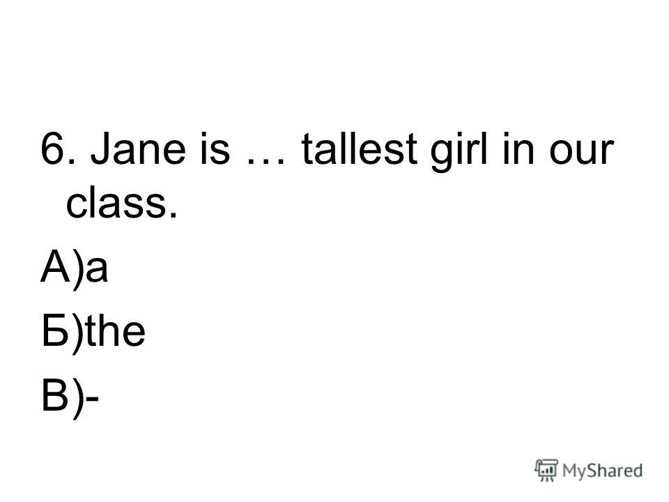 6. Jane is … tallest girl in our class. А)a Б)the В)-