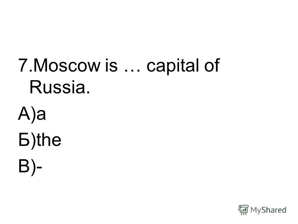 7. Moscow is … capital of Russia. А)a Б)the В)-