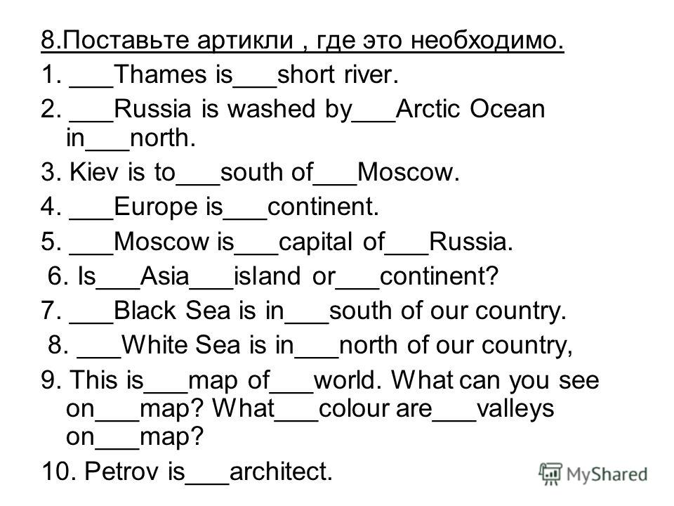 8. Поставьте артикли, где это необходимо. 1. ___Thames is___short river. 2. ___Russia is washed by___Arctic Ocean in___north. 3. Kiev is to___south of___Moscow. 4. ___Europe is___continent. 5. ___Moscow is___capital of___Russia. 6. Is___Asia___island
