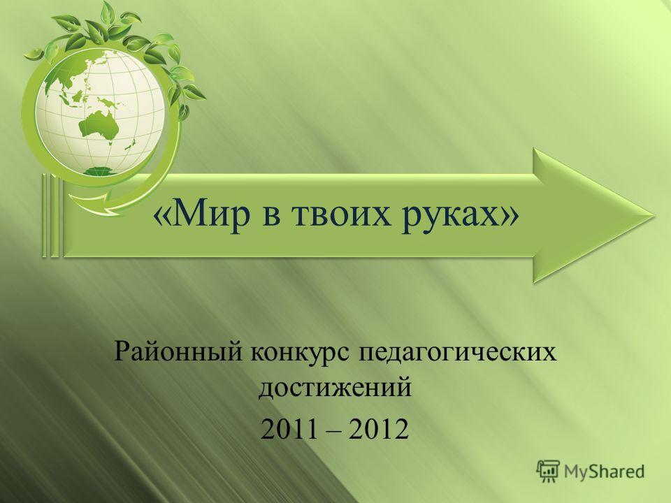 «Мир в твоих руках» Районный конкурс педагогических достижений 2011 – 2012