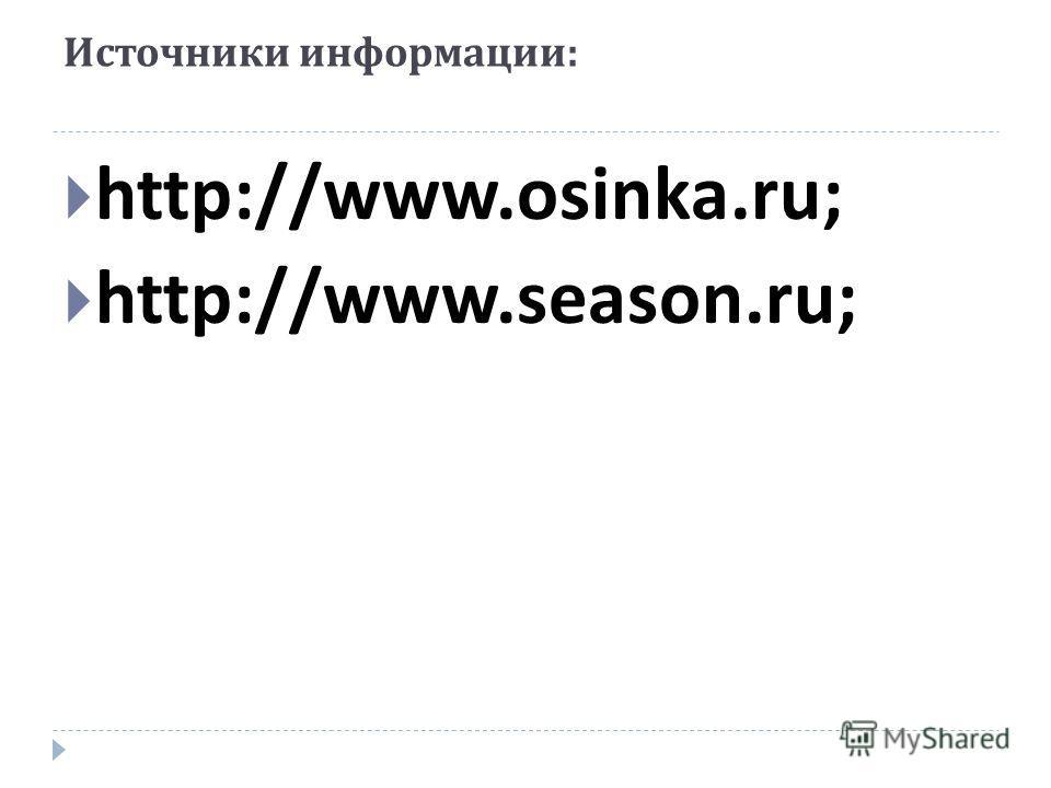 Источники информации : http://www.osinka.ru; http://www.season.ru;