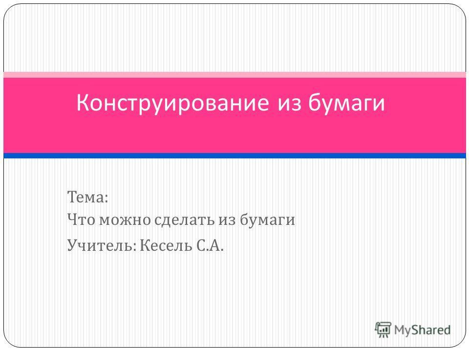 Тема : Что можно сделать из бумаги Учитель : Кесель С. А. Конструирование из бумаги