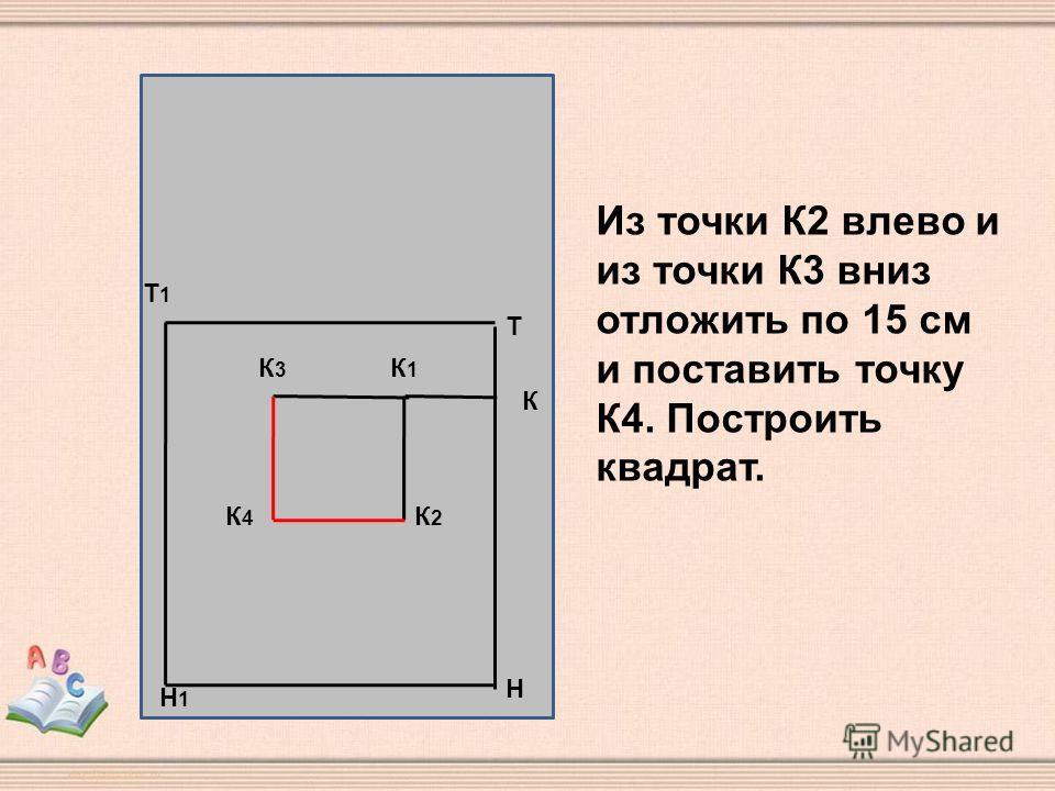 Н Т Т1Т1 Н1Н1 К К1К1 К3К3 К2К2 К4К4 Из точки К2 влево и из точки К3 вниз отложить по 15 см и поставить точку К4. Построить квадрат.