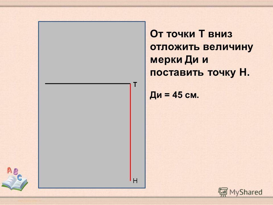 Н Т От точки Т вниз отложить величину мерки Ди и поставить точку Н. Ди = 45 см.