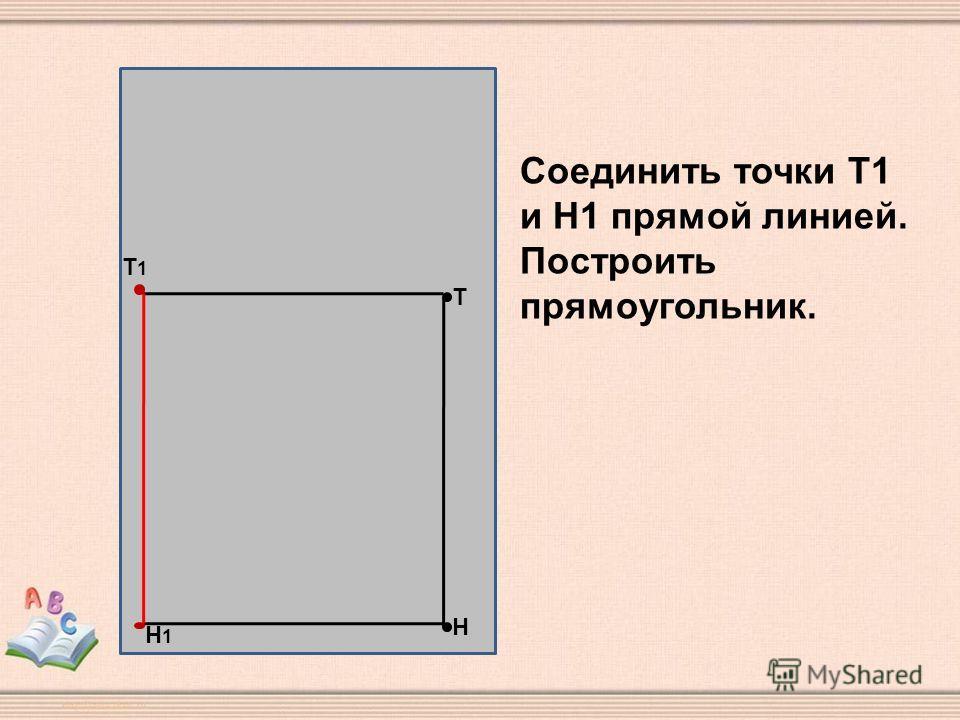 Н Т Т1Т1 Н1Н1 Соединить точки Т1 и Н1 прямой линией. Построить прямоугольник.