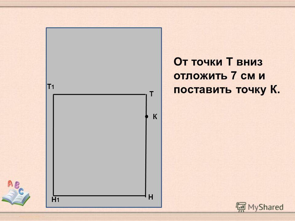 Н Т Т1Т1 Н1Н1 К От точки Т вниз отложить 7 см и поставить точку К.