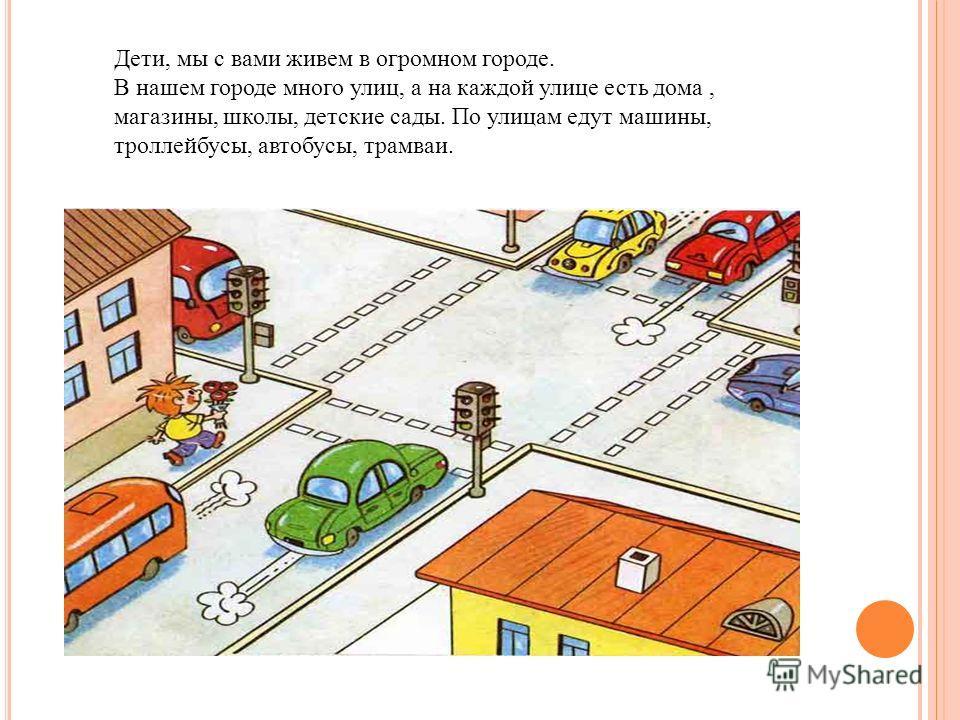 Дети, мы с вами живем в огромном городе. В нашем городе много улиц, а на каждой улице есть дома, магазины, школы, детские сады. По улицам едут машины, троллейбусы, автобусы, трамваи.