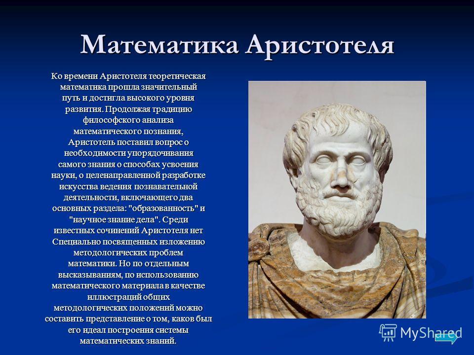 Математика Аристотеля Ко времени Аристотеля теоретическая математика прошла значительный путь и достигла высокого уровня развития. Продолжая традицию философского анализа математического познания, Аристотель поставил вопрос о необходимости упорядочив