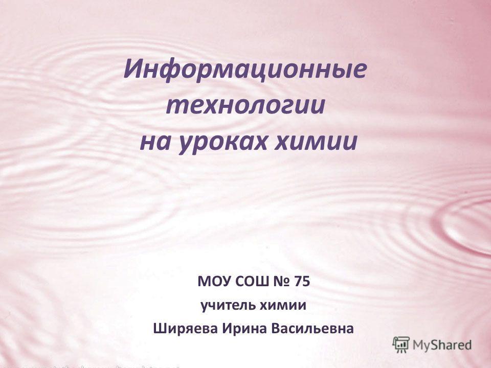 Информационные технологии на уроках химии МОУ СОШ 75 учитель химии Ширяева Ирина Васильевна