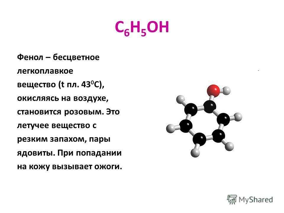 C 6 H 5 OH Фенол – бесцветное легкоплавкое вещество (t пл. 43 0 С), окисляясь на воздухе, становится розовым. Это летучее вещество с резким запахом, пары ядовиты. При попадании на кожу вызывает ожоги.