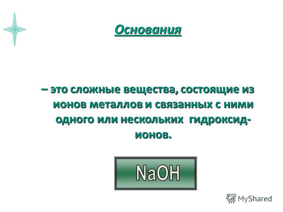 Основания – это сложные вещества, состоящие из ионов металлов и связанных с ними одного или нескольких гидроксид- ионов.