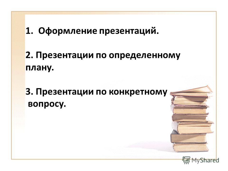 1. Оформление презентаций. 2. Презентации по определенному плану. 3. Презентации по конкретному вопросу.
