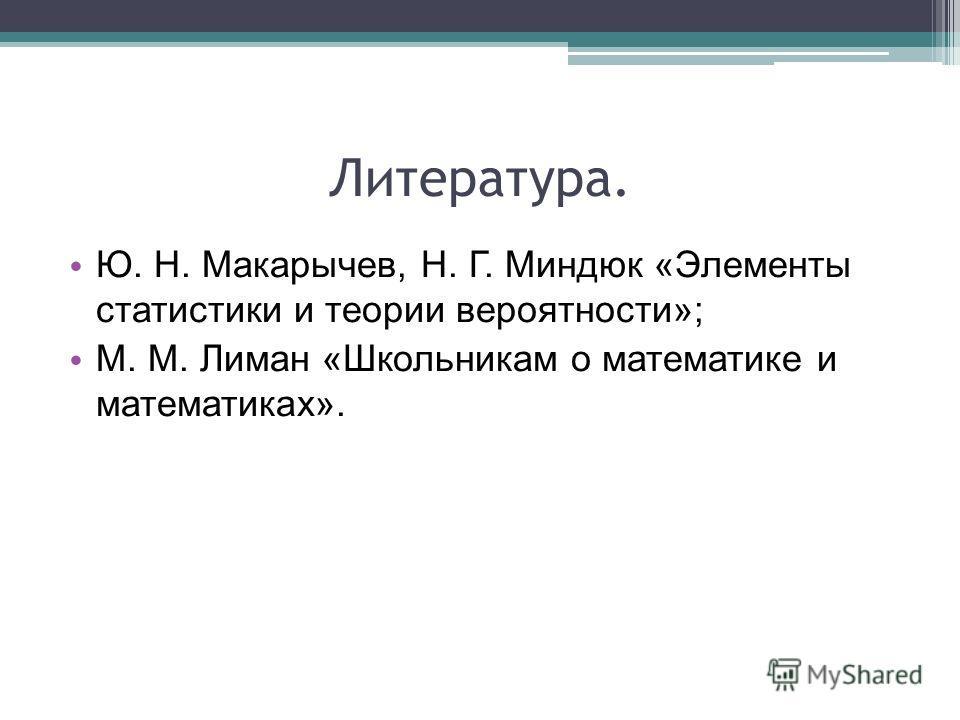 Литература. Ю. Н. Макарычев, Н. Г. Миндюк «Элементы статистики и теории вероятности»; М. М. Лиман «Школьникам о математике и математиках».