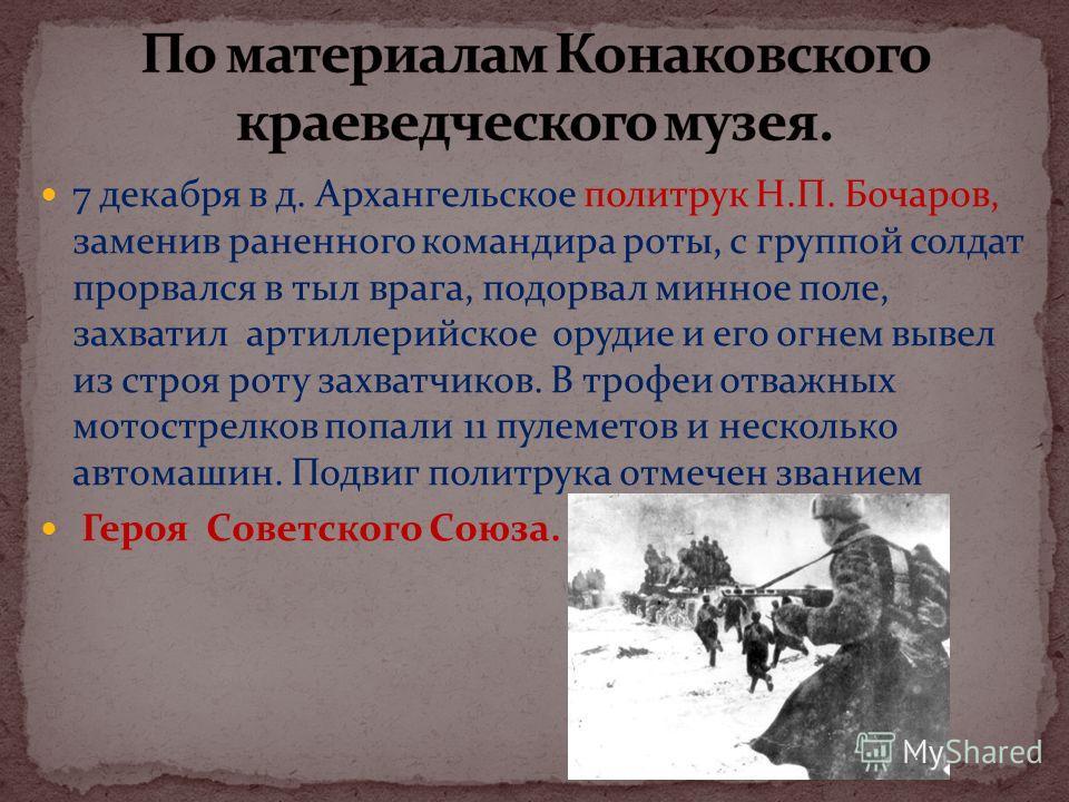 7 декабря в д. Архангельское политрук Н.П. Бочаров, заменив раненного командира роты, с группой солдат прорвался в тыл врага, подорвал минное поле, захватил артиллерийское орудие и его огнем вывел из строя роту захватчиков. В трофеи отважных мотостре