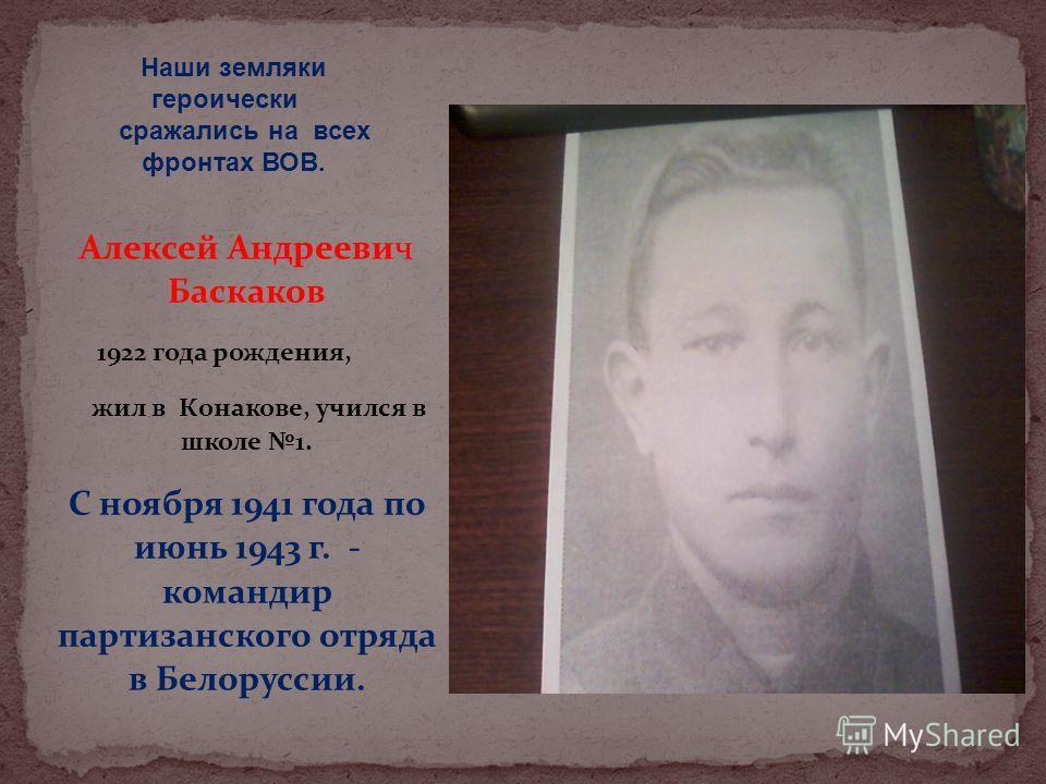 Алексей Андреевич Баскаков 1922 года рождения, жил в Конакове, учился в школе 1. С ноября 1941 года по июнь 1943 г. - командир партизанского отряда в Белоруссии. Наши земляки героически сражались на всех фронтах ВОВ.