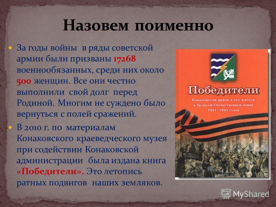 За годы войны в ряды советской армии были призваны 17268 военнообязанных, среди них около 500 женщин. Все они честно выполнили свой долг перед Родиной. Многим не суждено было вернуться с полей сражений. В 2010 г. по материалам Конаковского краеведчес