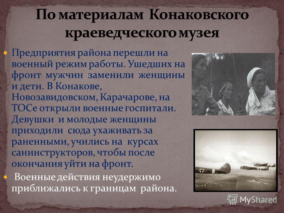 Предприятия района перешли на военный режим работы. Ушедших на фронт мужчин заменили женщины и дети. В Конакове, Новозавидовском, Карачарове, на ТОСе открыли военные госпитали. Девушки и молодые женщины приходили сюда ухаживать за раненными, учились