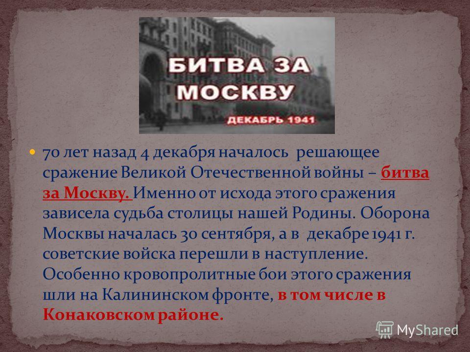 70 лет назад 4 декабря началось решающее сражение Великой Отечественной войны – битва за Москву. Именно от исхода этого сражения зависела судьба столицы нашей Родины. Оборона Москвы началась 30 сентября, а в декабре 1941 г. советские войска перешли в
