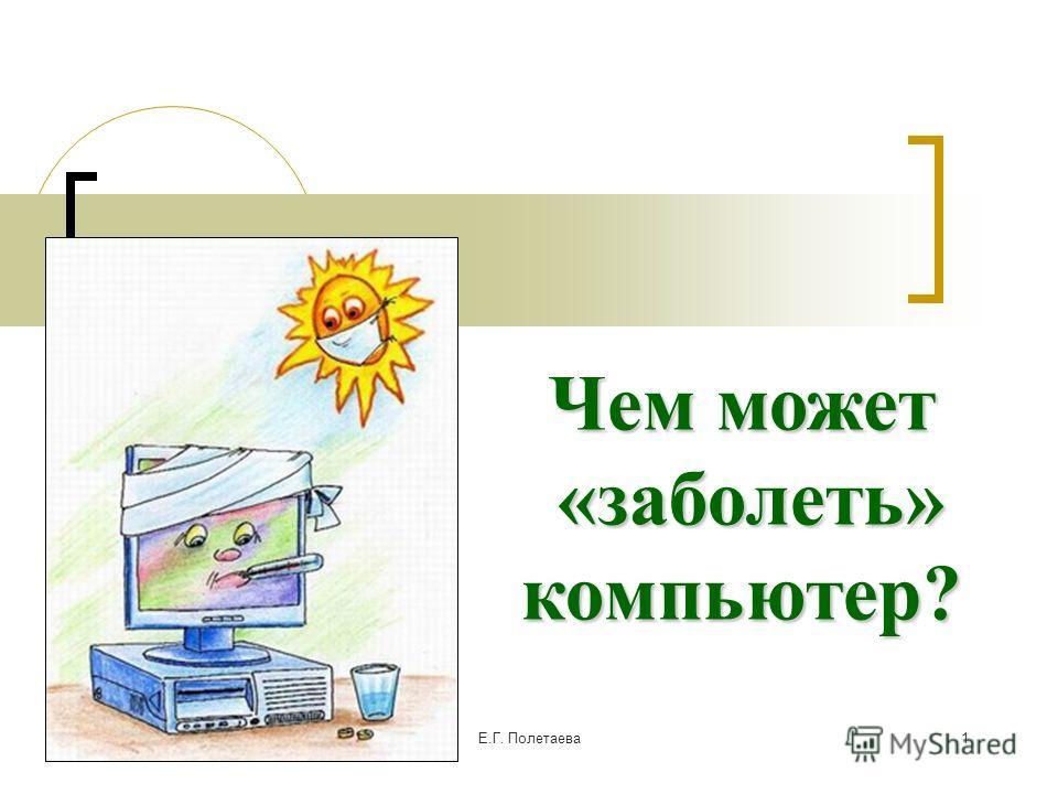 02.06.2014Е.Г. Полетаева 1 Чем может «заболеть» «заболеть»компьютер?