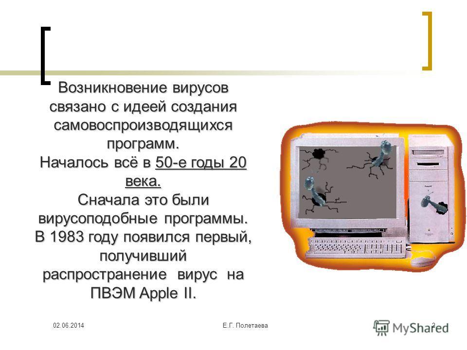 02.06.2014Е.Г. Полетаева 2 Возникновение вирусов связано с идеей создания самовоспроизводящихся программ. Началось всё в 50-е годы 20 века. Сначала это были вирусоподобные программы. В 1983 году появился первый, получивший распространение вирус на ПВ