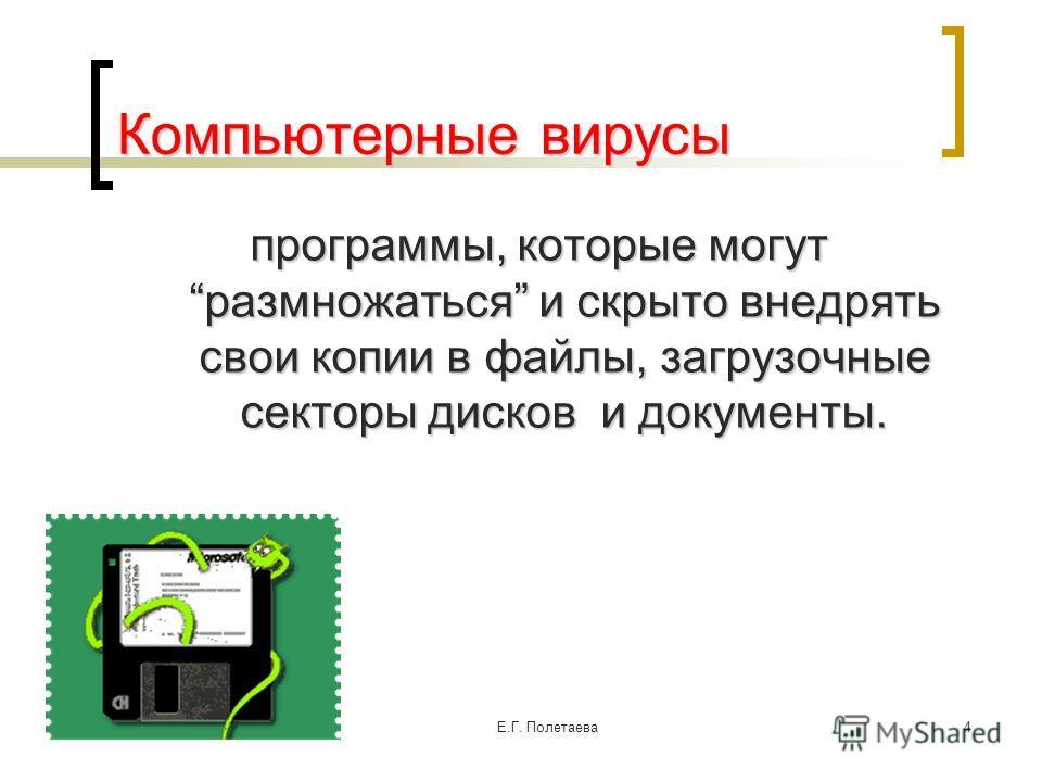 02.06.2014Е.Г. Полетаева 4 Компьютерные вирусы программы, которые могут размножаться и скрыто внедрять свои копии в файлы, загрузочные секторы дисков и документы.