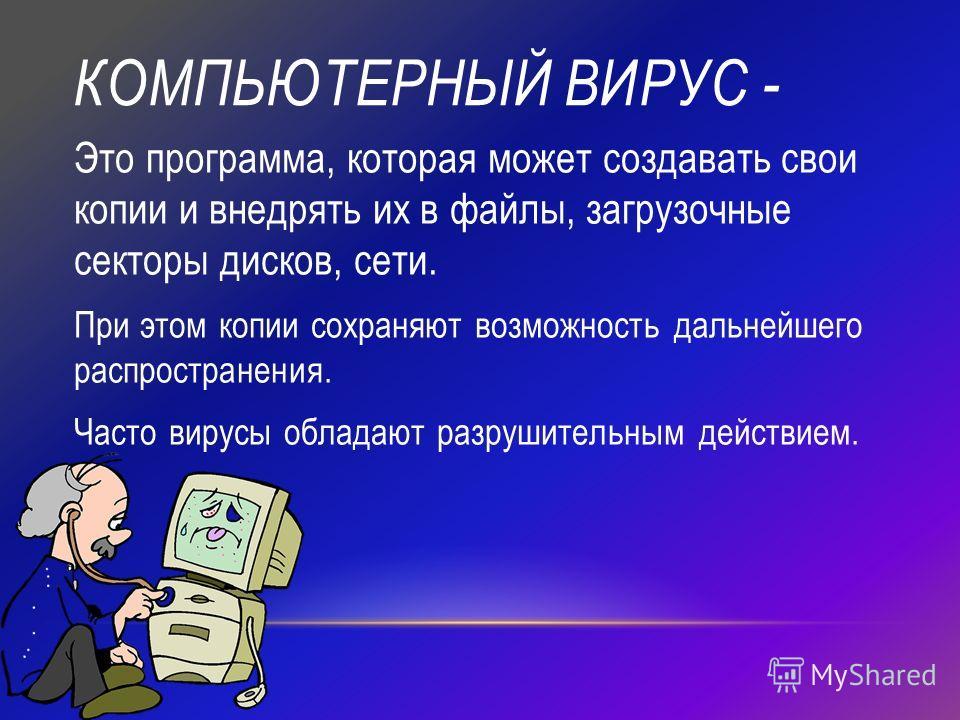 КОМПЬЮТЕРНЫЙ ВИРУС - Это программа, которая может создавать свои копии и внедрять их в файлы, загрузочные секторы дисков, сети. При этом копии сохраняют возможность дальнейшего распространения. Часто вирусы обладают разрушительным действием.