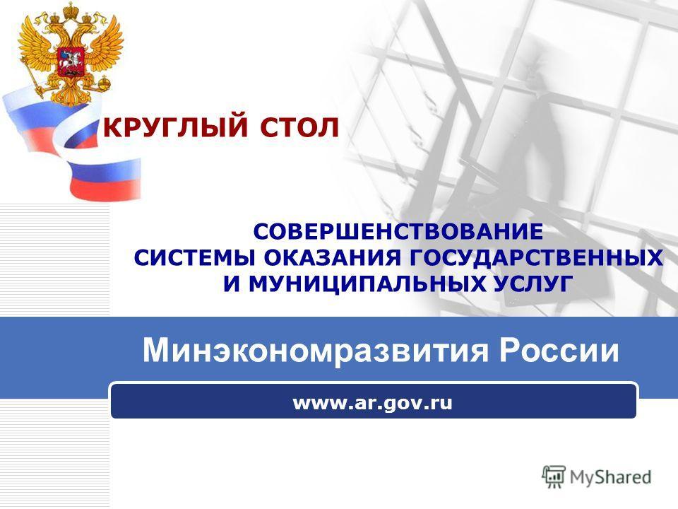 www.ar.gov.ru СОВЕРШЕНСТВОВАНИЕ СИСТЕМЫ ОКАЗАНИЯ ГОСУДАРСТВЕННЫХ И МУНИЦИПАЛЬНЫХ УСЛУГ Минэкономразвития России КРУГЛЫЙ СТОЛ