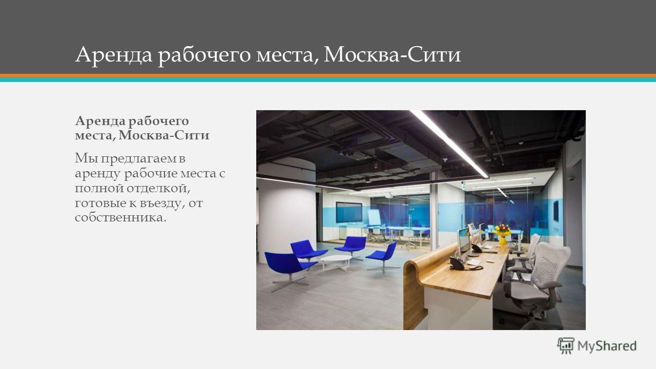 Аренда рабочего места, Москва-Сити Мы предлагаем в аренду рабочие места с полной отделкой, готовые к въезду, от собственника.