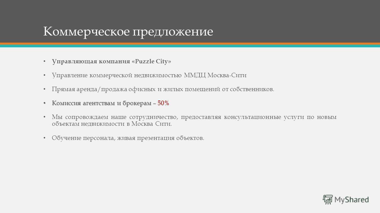 Коммерческое предложение Управляющая компания «Puzzle City» Управление коммерческой недвижимостью ММДЦ Москва-Сити Прямая аренда/продажа офисных и жилых помещений от собственников. Комиссия агентствам и брокерам – 50% Комиссия агентствам и брокерам –