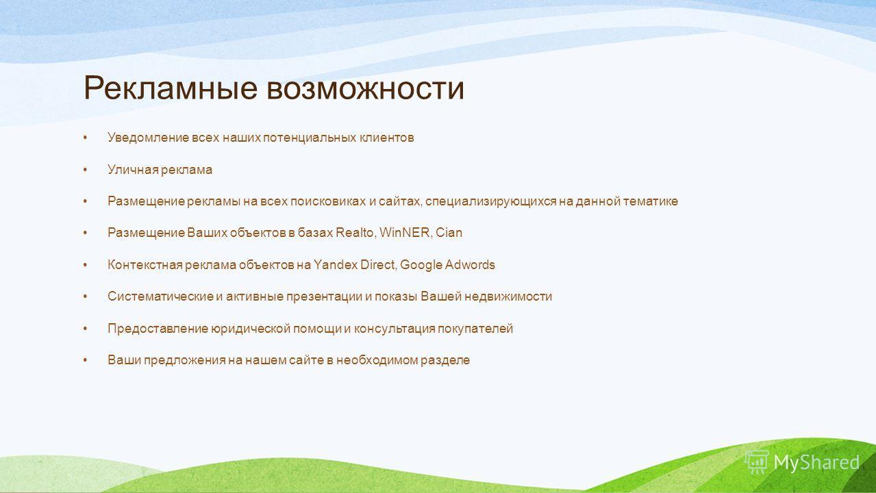 Рекламные возможности Уведомление всех наших потенциальных клиентов Уличная реклама Размещение рекламы на всех поисковиках и сайтах, специализирующихся на данной тематике Размещение Ваших объектов в базах Realto, WinNER, Cian Контекстная реклама объе